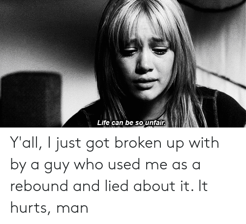 Life, Got, and Who: Life can be so unfair Y'all, I just got broken up with by a guy who used me as a rebound and lied about it. It hurts, man