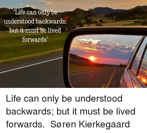 Life Can Only Understood Backwards but It Must Be Lived Forwards Life Can  Only Be Understood Backwards but It Must Be Lived Forwards ― Søren  Kierkegaard | Life Meme on ME.ME