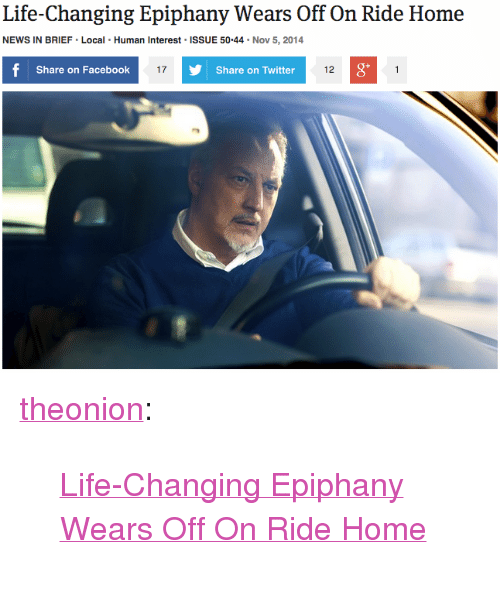 """Facebook, Life, and News: Life-Changing Epiphany Wears Off On Ride Home  NEWS IN BRIEF Local Human Interest ISSUE 50.44 Nov 5, 2014  Share on Facebook  17  Share on Twitter  12  0 <p><a href=""""http://theonion.tumblr.com/post/101851695283/life-changing-epiphany-wears-off-on-ride-home"""" class=""""tumblr_blog"""" target=""""_blank"""">theonion</a>:</p><blockquote><p><a href=""""http://onion.com/1GpJo9X"""" target=""""_blank"""">Life-Changing Epiphany Wears Off On Ride Home</a></p></blockquote>"""