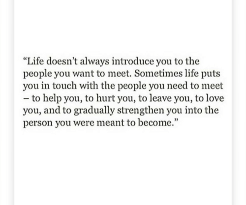 """Life, Love, and Help: """"Life doesn't always introduce you to the  people you want to meet. Sometimes life puts  you in touch with the people you need to meet  - to help you, to hurt you, to leave you, to love  you, and to gradually strengthen you into the  person you were meant to become."""""""