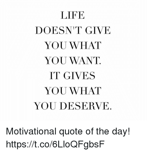 LIFE DOESNT GIVE YOU WHAT YOU WANT IT GIVES YOU WHAT YOU DESERVE Impressive Quote Of The Day Life