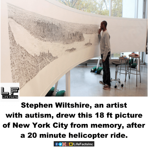 Facts, Life, and Memes: LIFE FACTS  Stephen Wiltshire, an artist  with autism, drew this 18 ft picture  of New York City from memory, after  a 20 minute helicopter ride.