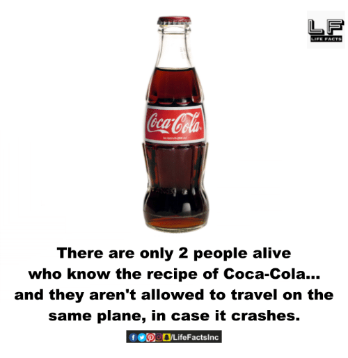 Alive, Coca-Cola, and Facts: LIFE FACTS  There are only 2 people alive  who know the recipe of Coca-Cola...  and they aren't allowed to travel on the  same plane, in case it crashes.