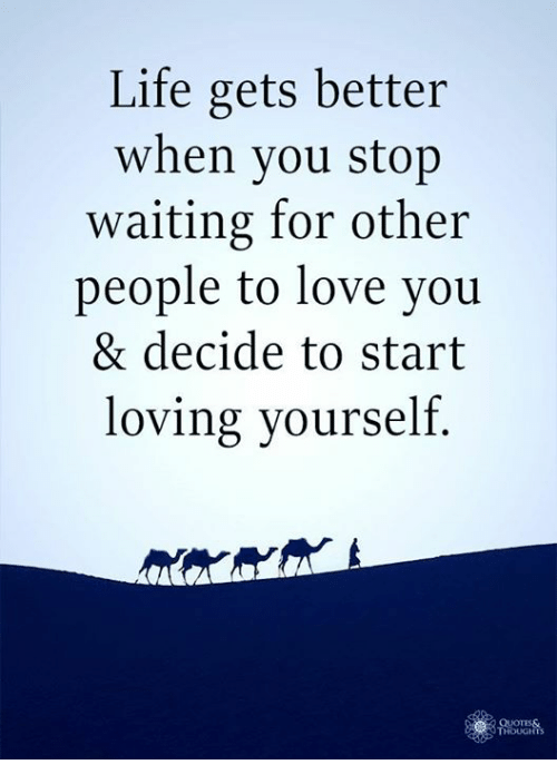 Life Gets Better When You Stop Waiting for Other People to Love You & Decide to Start Loving Yourself QUOTES& HOUGHTS | Life Meme on ME.ME