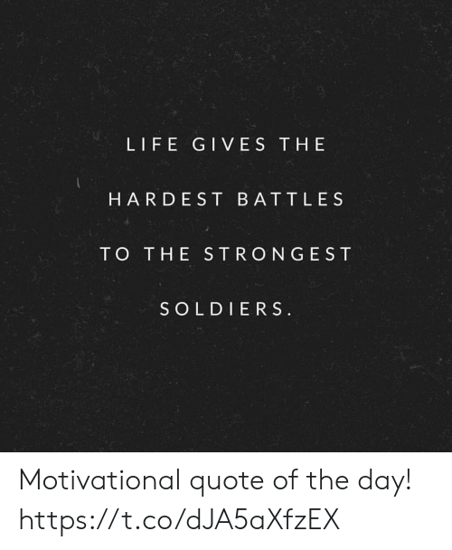 LIFE GIVES THE HARDEST BATTLES TO THE STRONGEST SOLDIERS