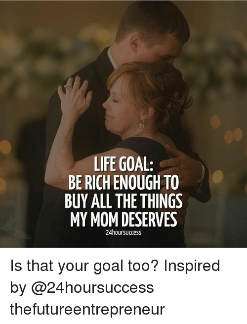 Life, Memes, and Goal: LIFE GOAL:  BE RICH ENOUGH TO  BUY ALL THE THINGS  MY MOM DESERVES  24hoursuccess Is that your goal too? Inspired by @24hoursuccess thefutureentrepreneur