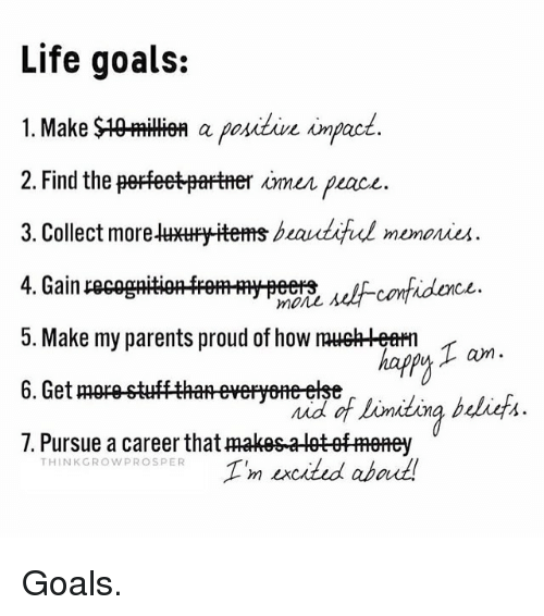 my three goals in life Her academic goal is to bring my gpa up, and to actually have a good experience by learning new material, instead of just wanting a class to be over she wants to maintain a good balance between extracurricular activities and academics, and to make adequate time for friends, family and academics in her life.