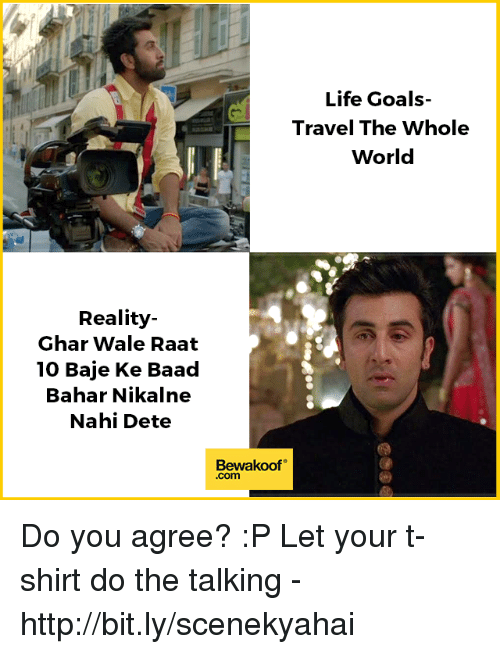 Goals, Life, and Memes: Life Goals  Travel The Whole  World  Reality-  Ghar Wale Raat  10 Baje Ke Baad  Bahar Nikalne  Nahi Dete  Bewakoof  .com Do you agree? :P  Let your t-shirt do the talking - http://bit.ly/scenekyahai