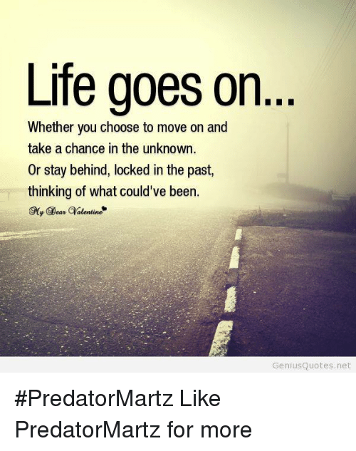 Life Goes On Whether You Choose To Move On And Take A Chance In The