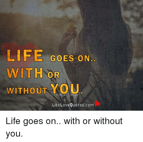 Life Goes On With Or Without You Like Love Quotescom Life Goes On