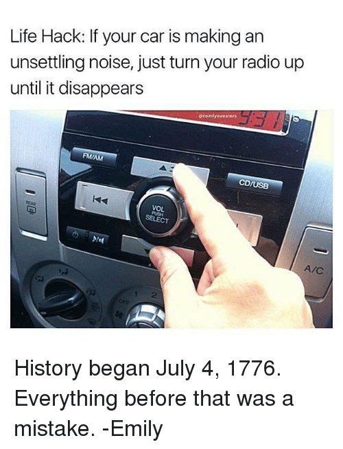 Life, Memes, and Radio: Life Hack: If your car is making an  unsettling noise, just turn your radio up  until it disappears  @comfy sweaters  FMIAM  CD/USB  VOL  SELECT  A/C History began July 4, 1776. Everything before that was a mistake. -Emily