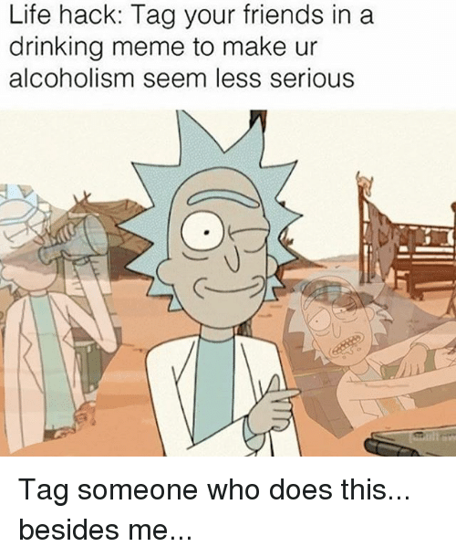 Drinking, Friends, and Life: Life hack: Tag your friends in a  drinking meme to make ur  alcoholism seem less serious Tag someone who does this... besides me...