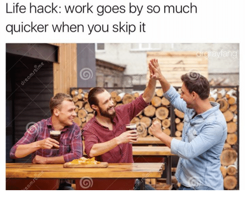 Life, Memes, and Work: Life hack: work goes by so much  quicker when you skip it