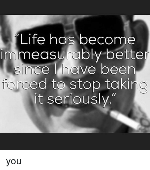 """Life, Memes, and Been: """"Life has become  mmeasrably bette  since have been  ced to stop takin  t seriously  Tor you"""