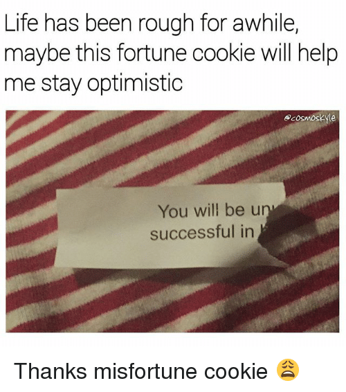 Life, Memes, and Help: Life has been rough for awhile,  maybe this fortune cookie will help  me stay optimistic  ecosmoskyle  You will be u  successful in Thanks misfortune cookie 😩