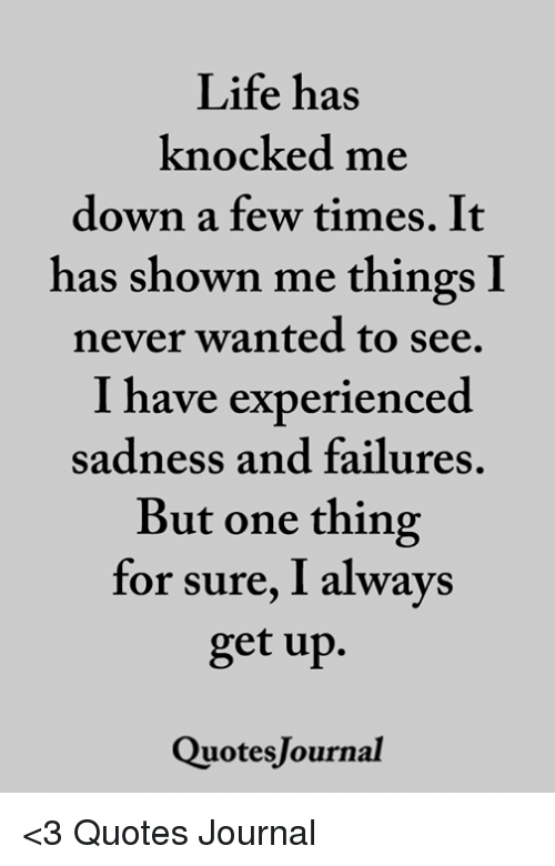 Life Has Knocked Me Down A Few Times It Has Shown Me Things I Never