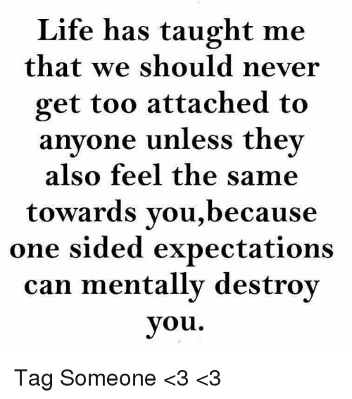 Life Has Taught Me That We Should Never Get Too Attached To Anyone