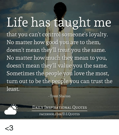What Life Has Taught Me Quotes Magnificent Life Has Taught Me That You Can't Control Someone Loyalty No