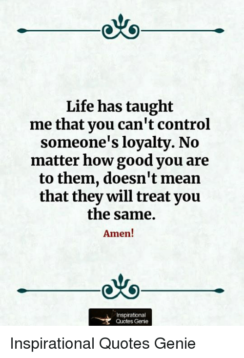 Life Has Taught Me That You Can't Control Someone's Loyalty No Best Life Has Taught Me Quotes