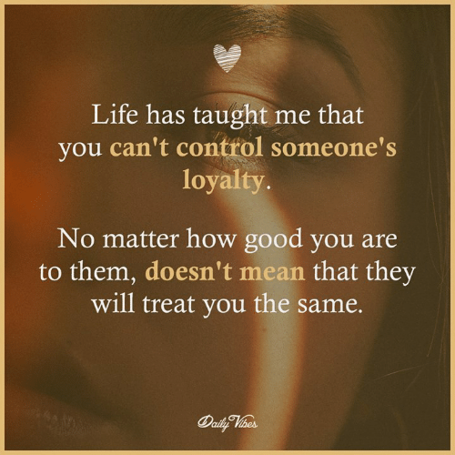 Life, Memes, and Control: Life has taught me that  you can't control someone's  loyalty  No matter how good you are  to them, doesn't mean that they  will treat you the same.
