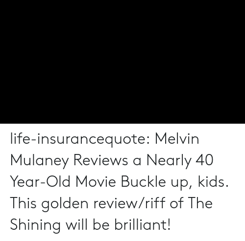 Life, The Shining, and Tumblr: life-insurancequote: Melvin Mulaney Reviews a Nearly 40 Year-Old Movie   Buckle up, kids.  This golden review/riff of The Shining will be brilliant!