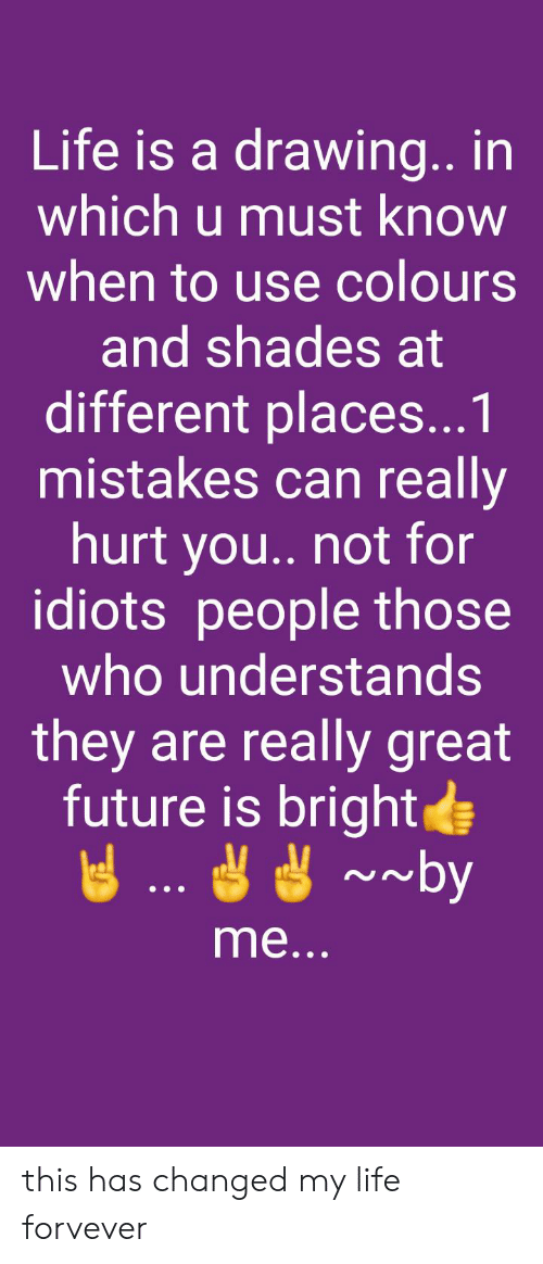Future, Life, and Mistakes: Life is a drawing. in  which u must know  when to use colours  and shades at  different places...1  mistakes can really  hurt you.. not for  idiots people those  who understands  they are really great  future is brightde  me... this has changed my life forvever