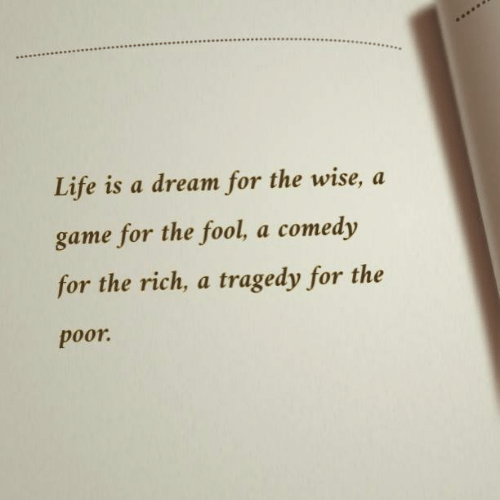 A Dream, Life, and Game: Life is a dream for the wise, a  game for the fool, a comedy  for the rich, a tragedy for the  poor