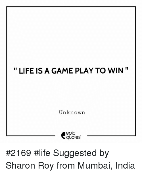 Life Is A Game Play To Win Unknown Epic Quotes 2169 Life Suggested