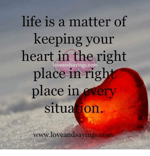 Life Is A Matter Of Keeping Your Heart In The Right Oveandsayingscom