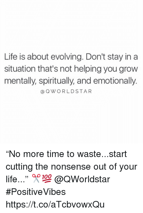 """Life, Time, and Nonsense: Life is about evolving. Don't stay in a  situation that's not helping you grow  mentally, spiritually, and emotionally.  @QWORLDSTAR """"No more time to waste...start cutting the nonsense out of your life..."""" ✂️💯 @QWorldstar #PositiveVibes https://t.co/aTcbvowxQu"""