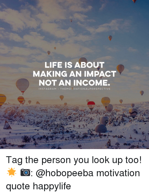 Life Is About Making An Impact Not An Income N Sta Gram The