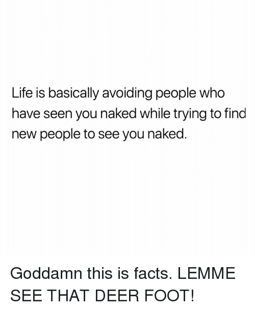 Deer, Facts, and Life: Life is basically avoiding people who  have seen you naked while trying to find  new people to see you naked Goddamn this is facts. LEMME SEE THAT DEER FOOT!