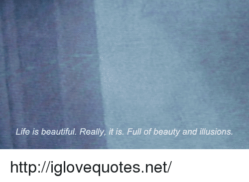 Beautiful, Life, and Http: Life is beautiful. Really, it is. Full of beauty and illusions http://iglovequotes.net/