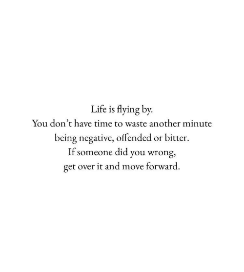 Life, Time, and Another: Life is flying by  You don't have time to waste another minute  being negative, offended or bitter  If someone did you wrong,  get over it and move forward.