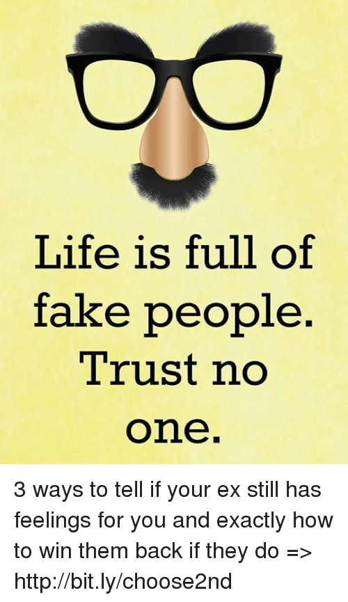 Life Is Full Of Fake People Trust No One 3 Ways To Tell If Your Ex