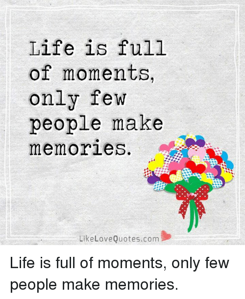 Life Is Full Of Moments Only Few People Make Memories Like Love