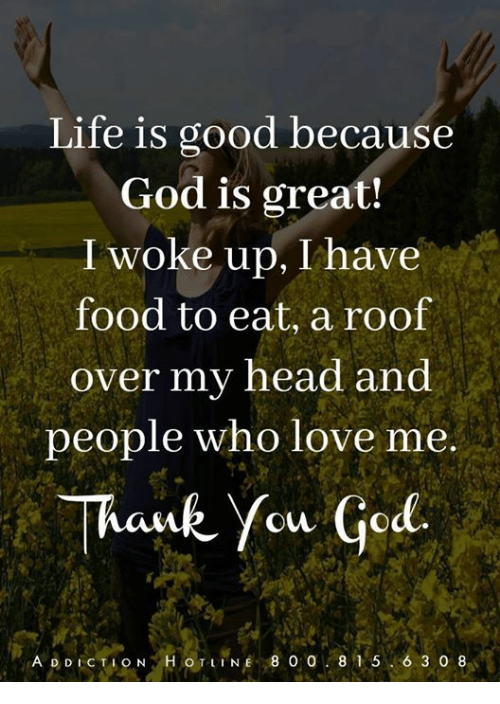 Food, God, and Life: Life is good because  God is great!  I woke up, I have  food to eat, a roof  over my nead ana  people who love me  Thauk You God.