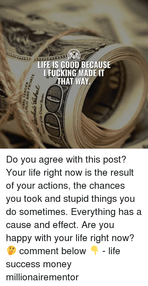 Fucking, Life, and Memes: LIFE IS GOOD BECAUSE  I FUCKING MADEAT  HAT WAY Do you agree with this post? Your life right now is the result of your actions, the chances you took and stupid things you do sometimes. Everything has a cause and effect. Are you happy with your life right now? 🤔 comment below 👇 - life success money millionairementor