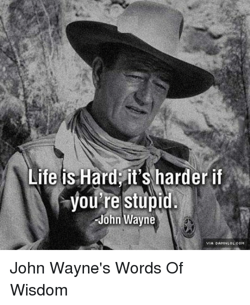 Life Is Hard Its Harder If Youre Stupid John Wayne John Waynes