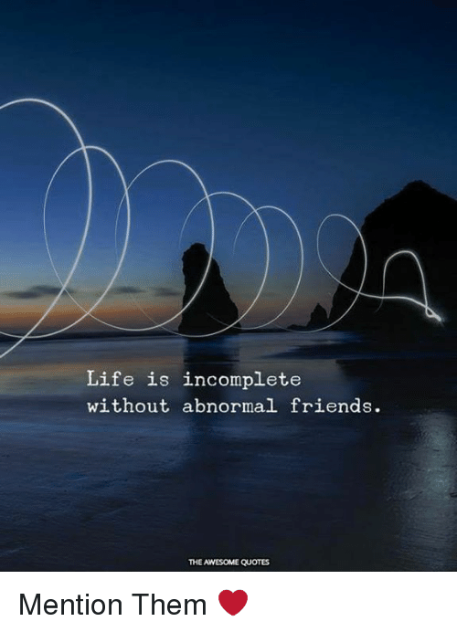 Life Is Incomplete Without Abnormal Friends The Awesome Quotes