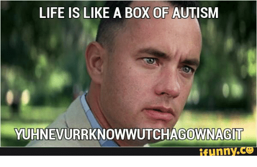Funny Mom Memes : Life is like a box of autism yuhnevurrknowwutchagownagit funny