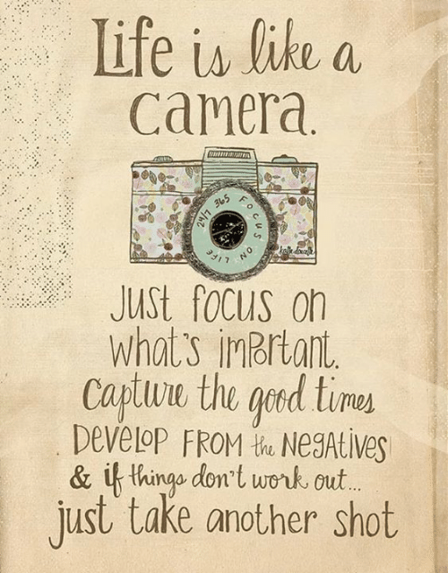 Life, Memes, and Work: Life is like a  Camera  JUSt focus on  What's inbrtant  Captuwe the ged time  Develop FROM t NegAtive  & if thingo dont work out  just take another shot
