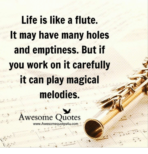 Life Is Like A Flute It May Have Many Holes And Emptiness But If You
