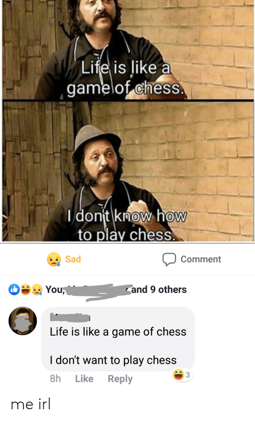 Life, Chess, and Game: Life is like a  gamelof chess  dont know how  to play chess  Sad  Comment  You  and 9 others  Life is like a game of chess  I don't want to play chess  3  Reply  8h  Like me irl