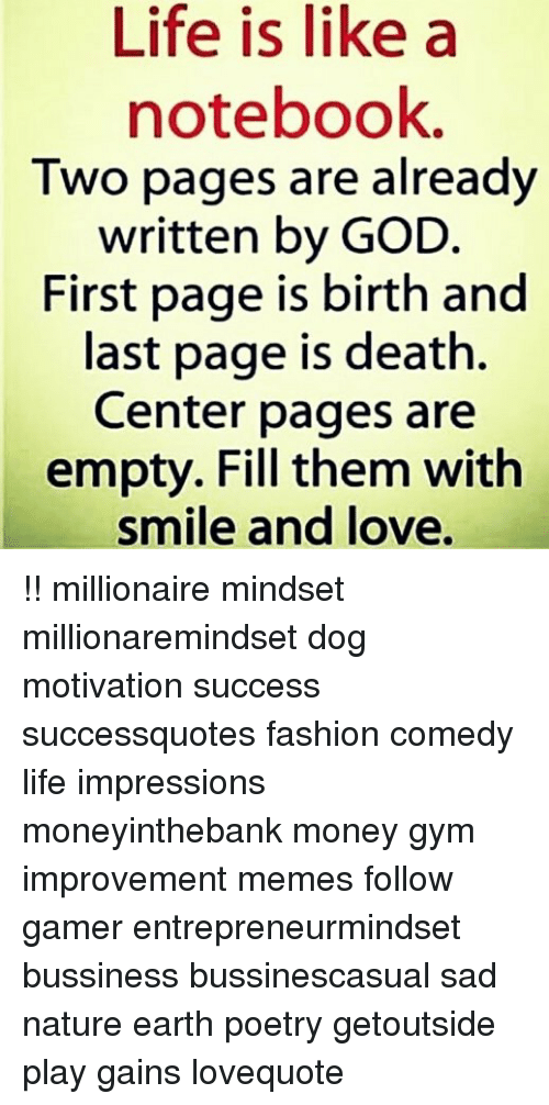 Fashion, God, and Gym: Life is like a  notebook.  Two pages are already  written by GOD.  First page is birth and  last page is death.  Center pages are  empty. Fill them with  smile and love. !! millionaire mindset millionaremindset dog motivation success successquotes fashion comedy life impressions moneyinthebank money gym improvement memes follow gamer entrepreneurmindset bussiness bussinescasual sad nature earth poetry getoutside play gains lovequote