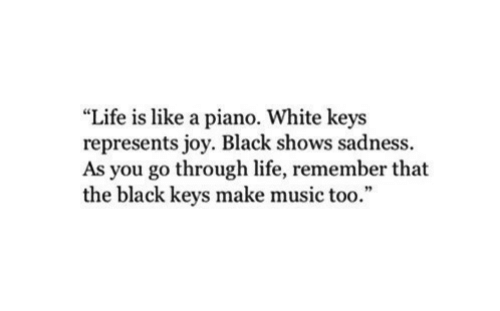 "Life, Music, and Black: ""Life is like a piano. White keys  represents joy. Black shows sadness.  As you go through life, remember that  the black keys make music too."""