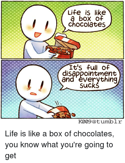 life is a box of chocolate Box of chocolates it has become abundantly clear to me over the past few years  that life – through which we all must pass – is an ever-evolving.