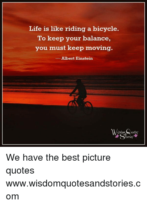 Life Is Like Riding A Bicycle To Keep Your Balance You Must Keep