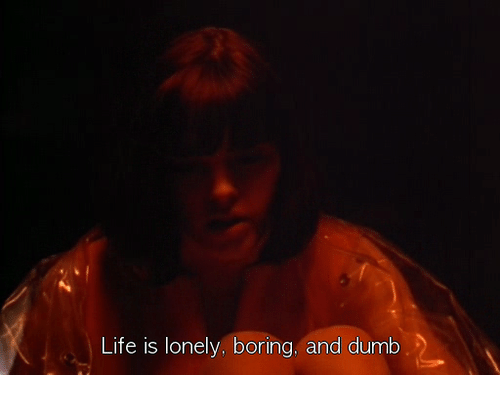Dumb, Life, and Lonely: Life is lonely, boring, and dumb