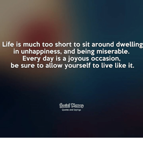 Life Is Much Too Short To Sit Around Dwelling In Unhappiness And